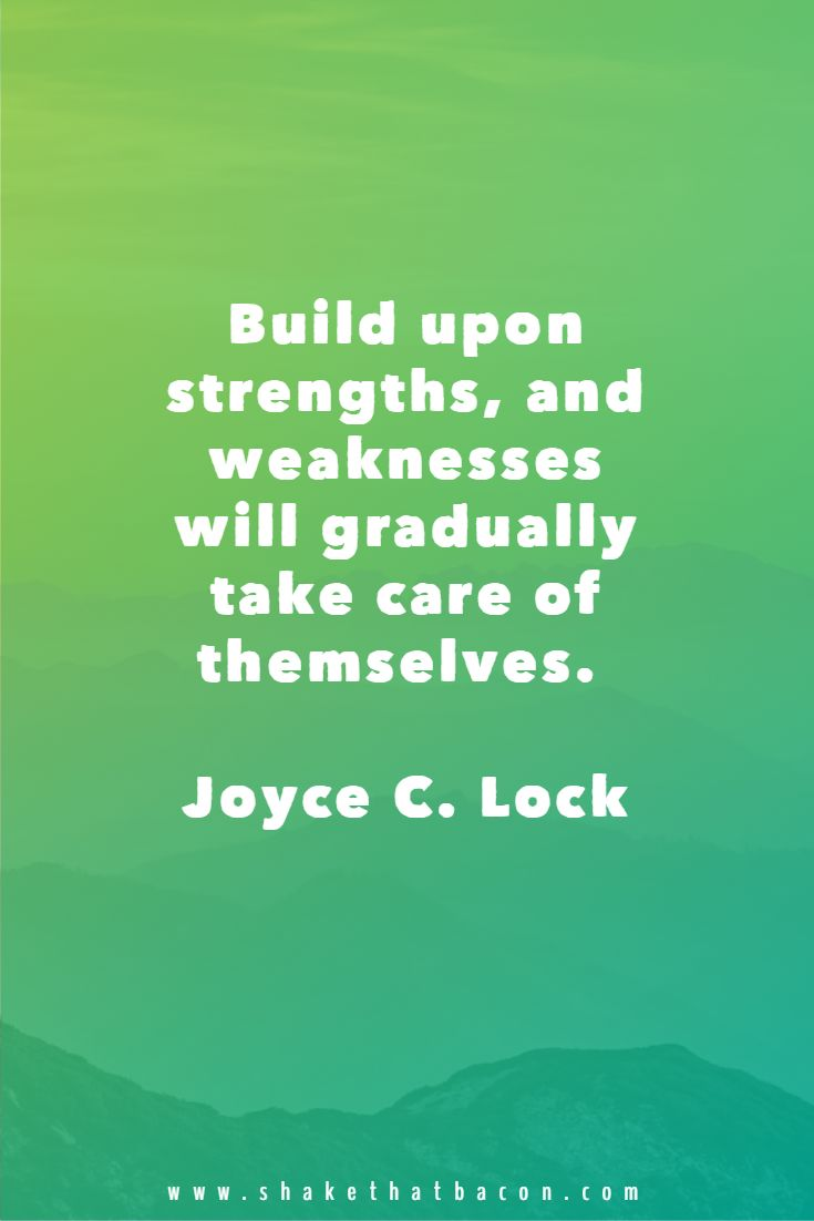 Build upon strengths, and weaknesses will gradually take care of themselves. Joyce C. Lock