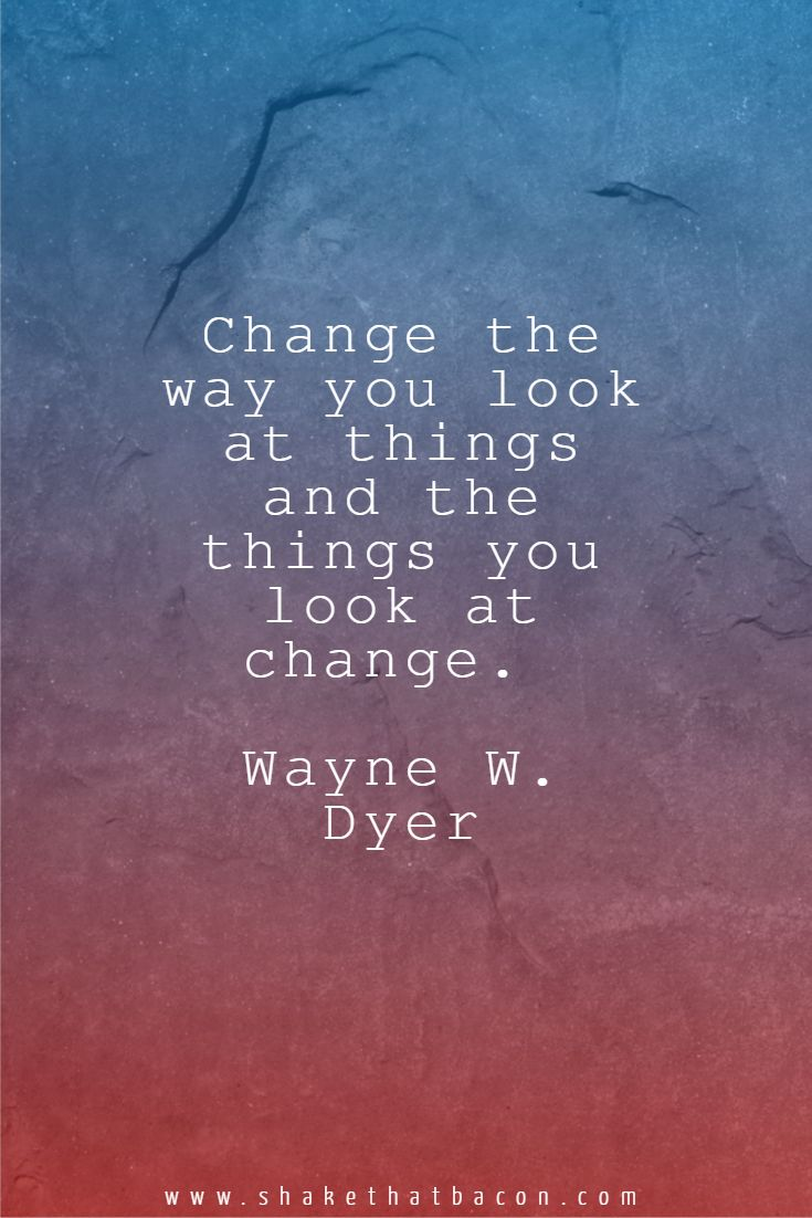 Change the way you look at things and the things you look at change. Wayne W. Dyer