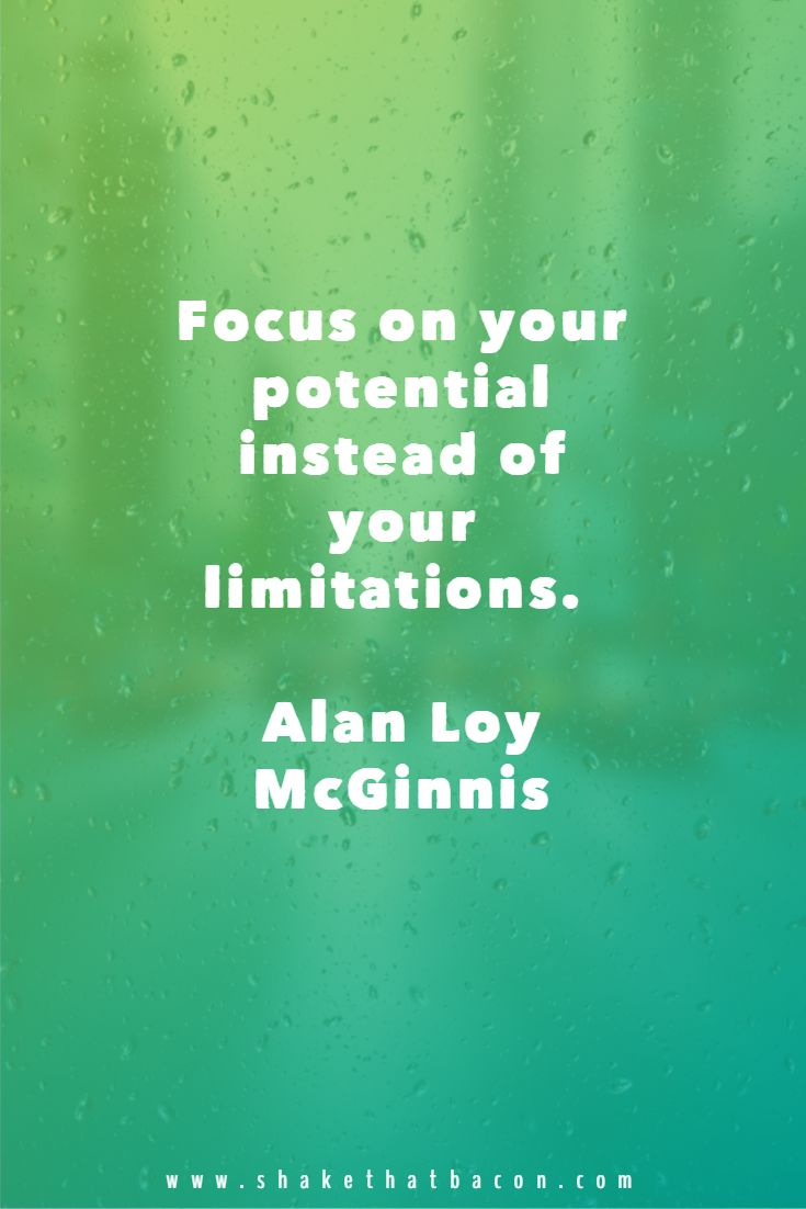 Focus on your potential instead of your limitations. Alan Loy McGinnis