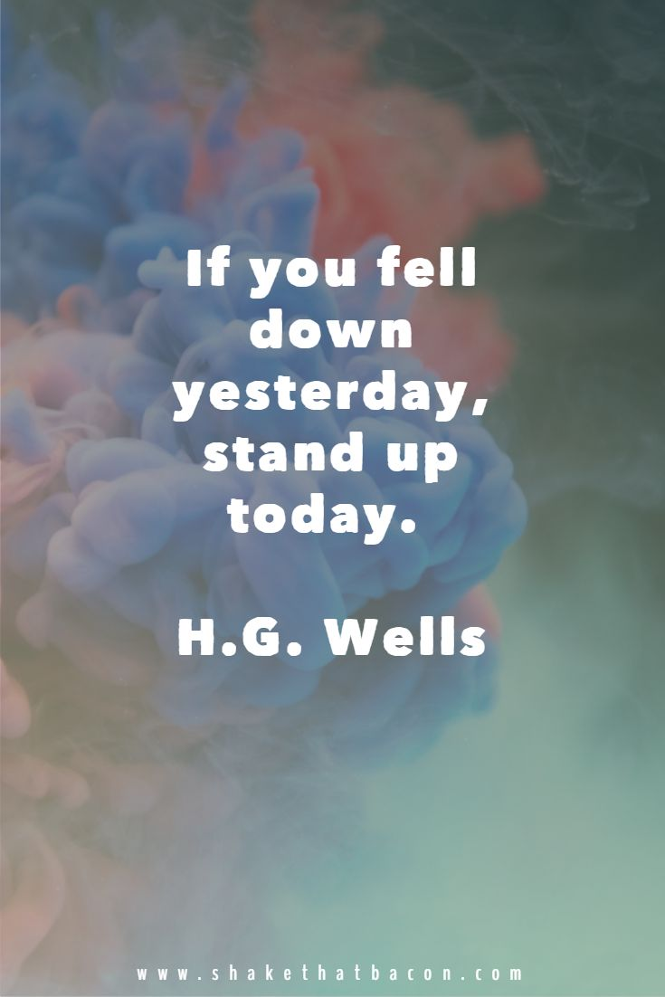 If you fell down yesterday, stand up today. H.G. Wells