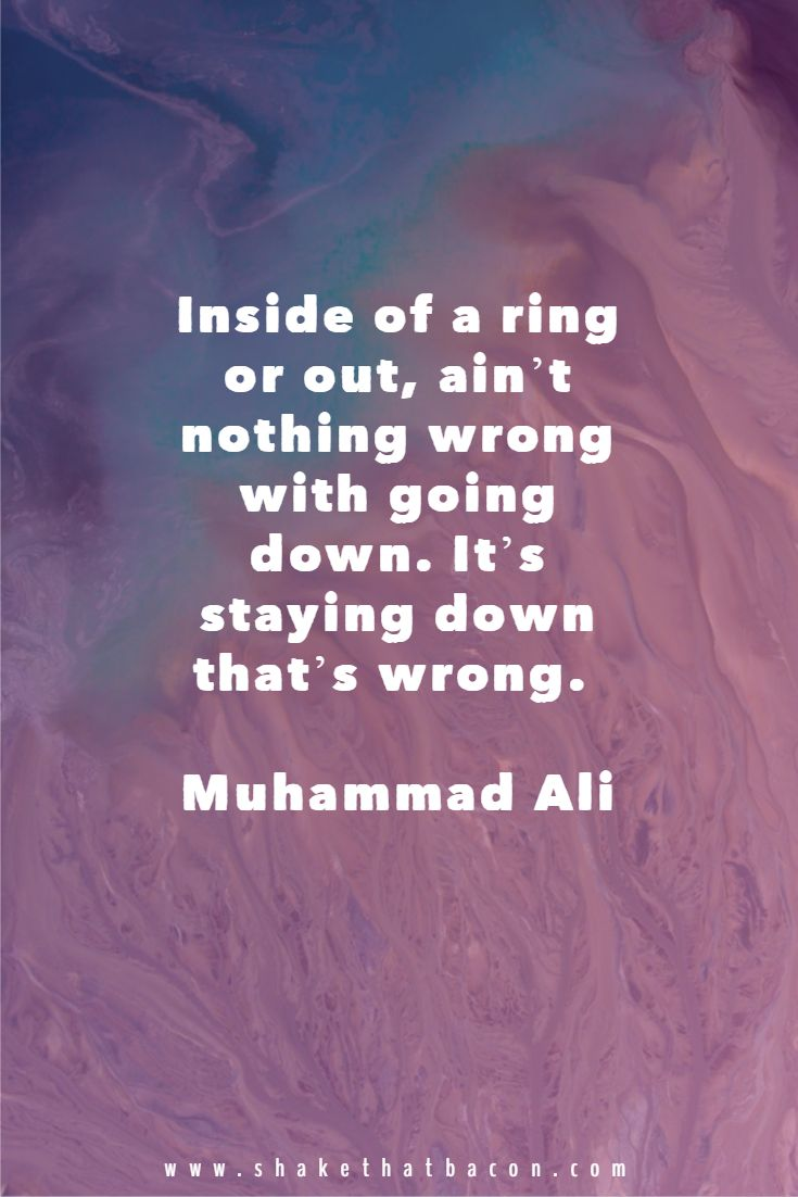 Inside of a ring or out, ain't nothing wrong with going down. It's staying down that's wrong. Muhammad Ali