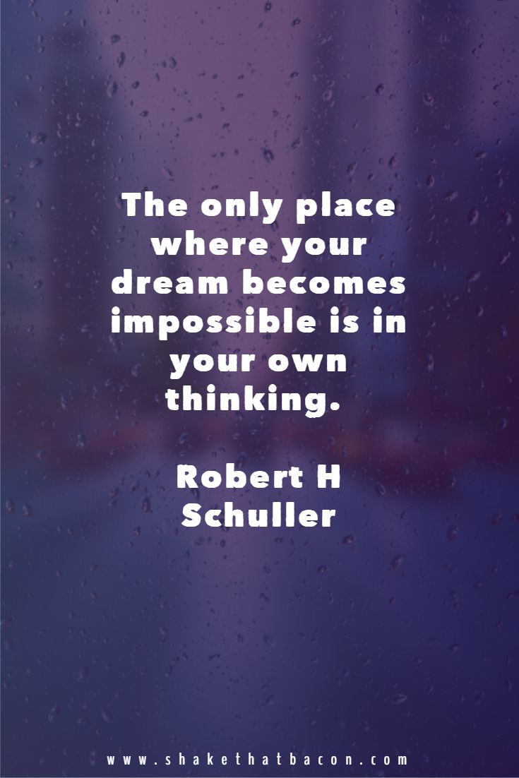 The only place where your dream becomes impossible is in your own thinking. Robert H Schuller