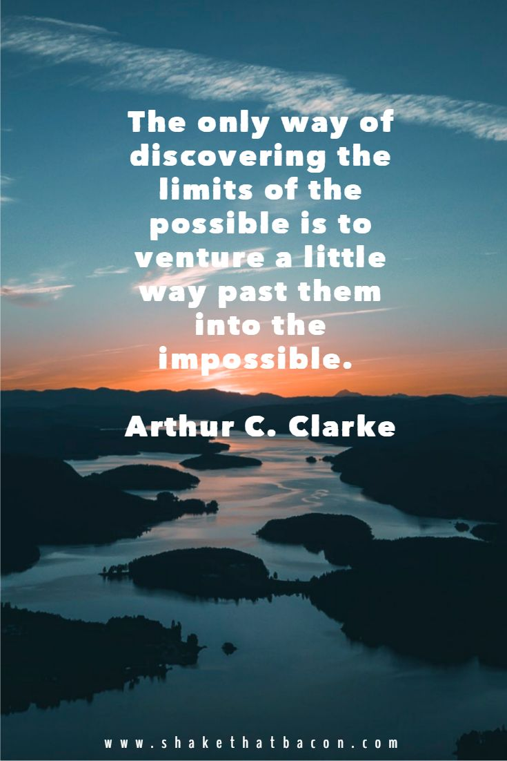 The only way of discovering the limits of the possible is to venture a little way past them into the impossible. Arthur C. Clarke