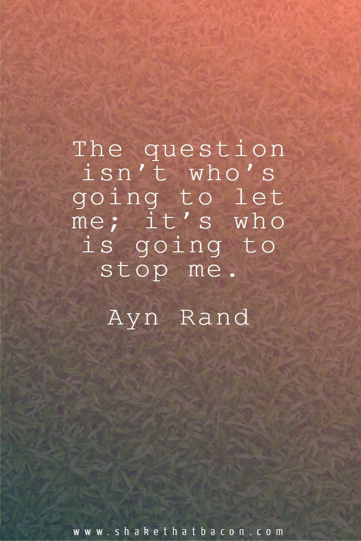 The question isn't who's going to let me; it's who is going to stop me. Ayn Rand