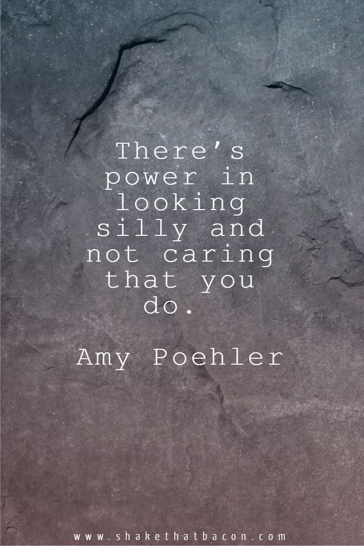 There's power in looking silly and not caring that you do. Amy Poehler