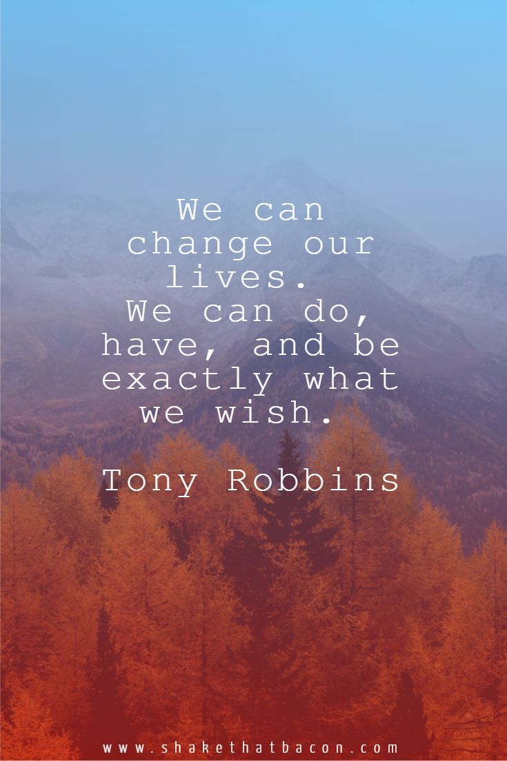 We can change our lives. We can do, have, and be exactly what we wish. Tony Robbins