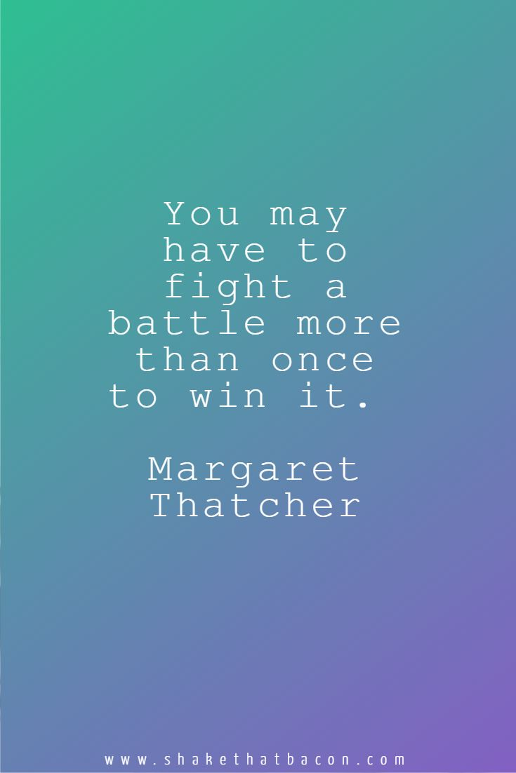 You may have to fight a battle more than once to win it. Margaret Thatcher