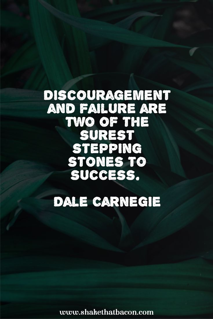Discouragement and failure are two of the surest stepping stones to success. Dale Carnegie