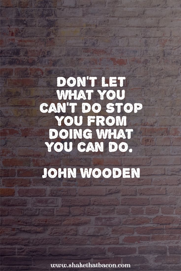 Don't let what you can't do stop you from doing what you can do. John Wooden