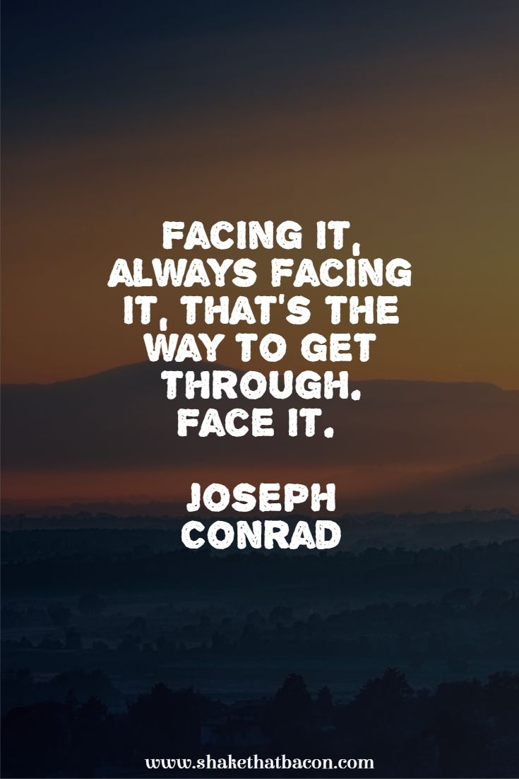 Facing it, always facing it, that's the way to get through. Face it. Joseph Conrad