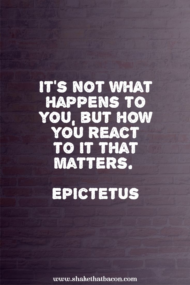 It's not what happens to you, but how you react to it that matters. Epictetus