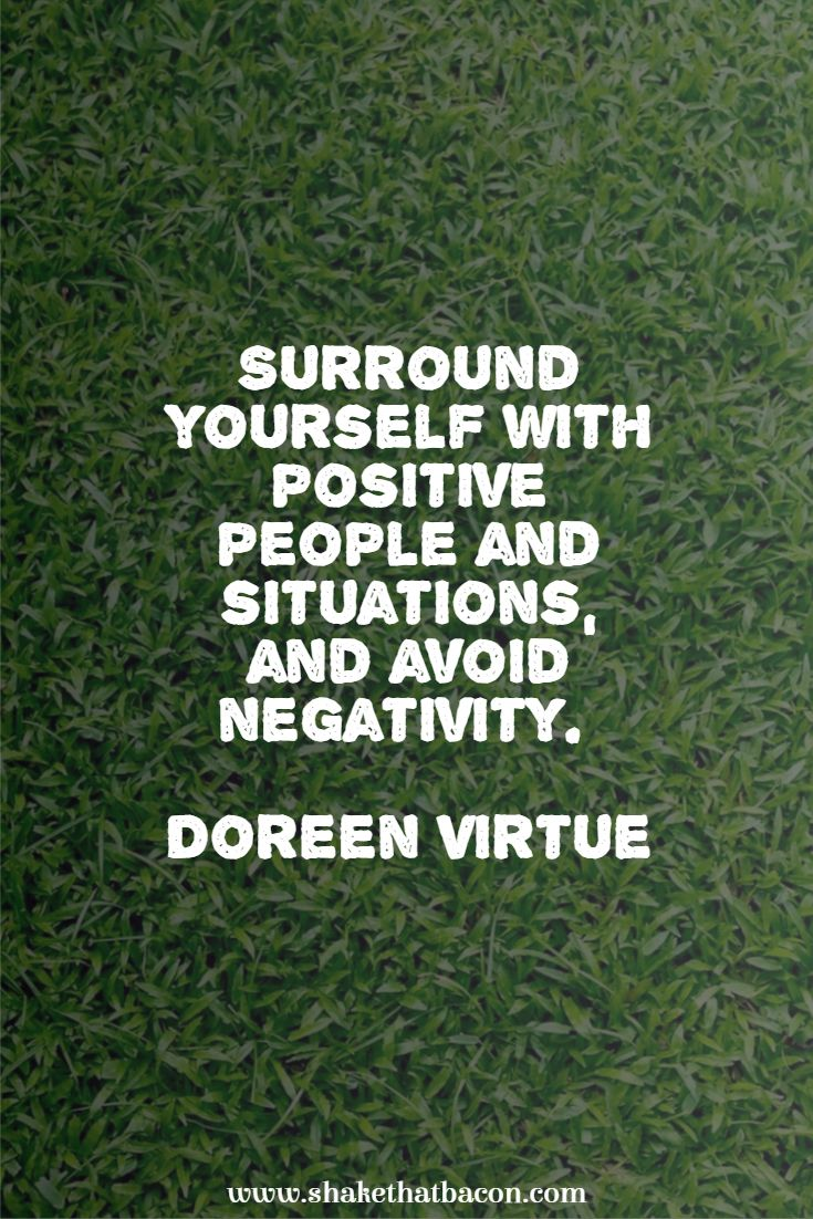 Surround yourself with positive people and situations, and avoid negativity. Doreen Virtue