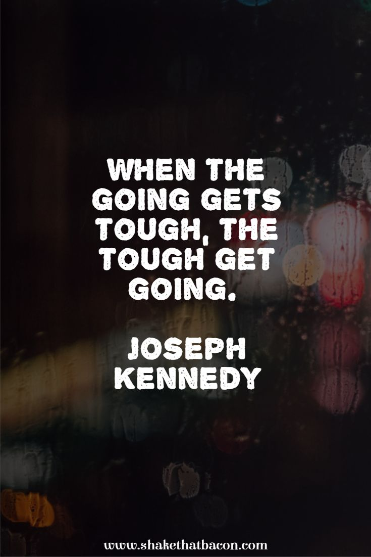 When the going gets tough, the tough get going. Joseph Kennedy