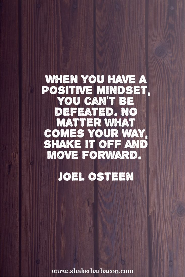 When you have a positive mindset, you can't be defeated. No matter what comes your way, shake it off and move forward. Joel Osteen