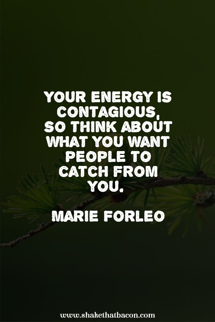 Your energy is contagious, so think about what you want people to catch from you. Marie Forleo
